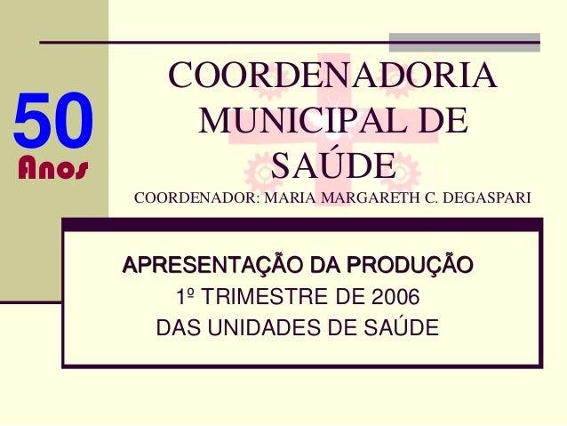 COORDENADORIA50Anos           MUNICIPAL DE              SAÚDE       COORDENADOR: MARIA MARGARETH C. DEGASPARI       APRESE...