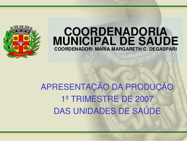 COORDENADORIA  MUNICIPAL DE SAÚDE  COORDENADOR: MARIA MARGARETH C. DEGASPARIAPRESENTAÇÃO DA PRODUÇÃO    1º TRIMESTRE DE 20...