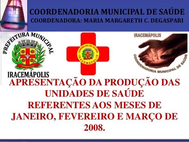 COORDENADORIA MUNICIPAL DE SAÚDE   COORDENADORA: MARIA MARGARETH C. DEGASPARIAPRESENTAÇÃO DA PRODUÇÃO DAS      UNIDADES DE...