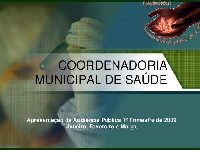 COORDENADORIA  MUNICIPAL DE SAÚDEApresentação da Audiência Pública 1º Trimestre de 2009             Janeiro, Fevereiro e M...