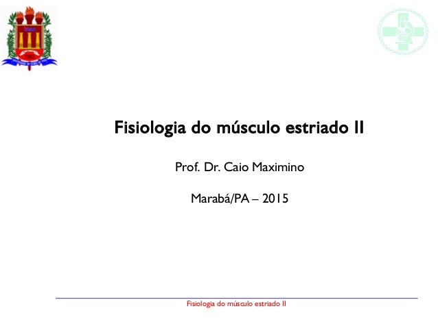 Fisiologia do músculo estriado II Fisiologia do músculo estriado II Prof. Dr. Caio Maximino Marabá/PA – 2015
