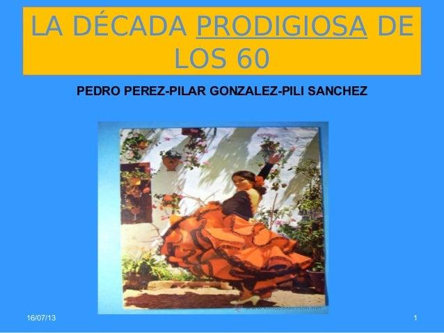 16/07/13 1 LA DÉCADA PRODIGIOSA DE LOS 60 PEDRO PEREZ-PILAR GONZALEZ-PILI SANCHEZ