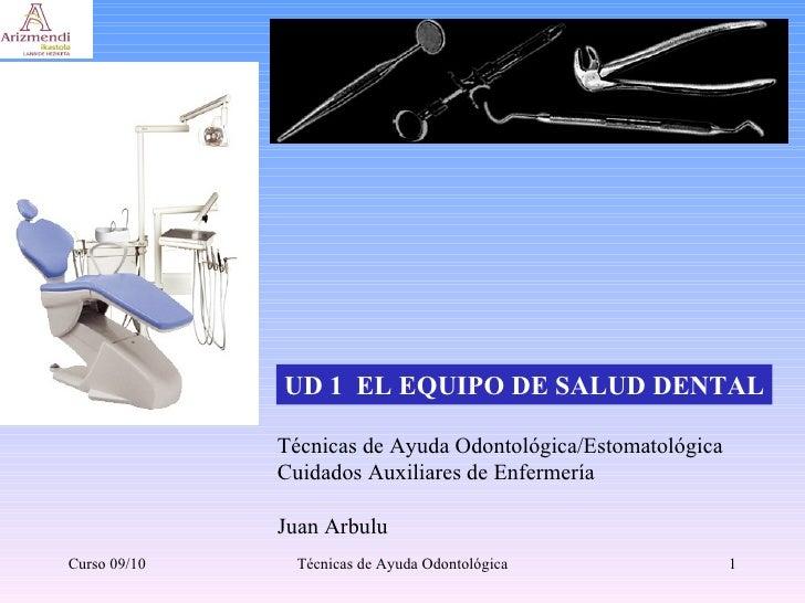 UD 1  EL EQUIPO DE SALUD DENTAL Técnicas de Ayuda Odontológica/Estomatológica Cuidados Auxiliares de Enfermería Juan Arb...