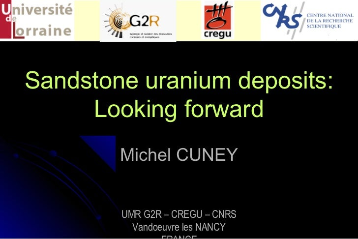 Sandstone uranium deposits:     Looking forward        Michel CUNEY        UMR G2R – CREGU – CNRS          Vandoeuvre les ...