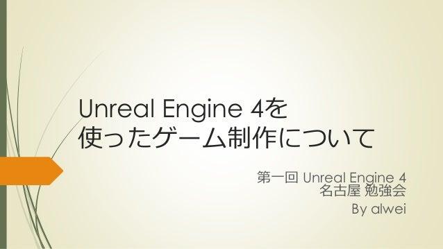 Unreal Engine 4を 使ったゲーム制作について 第一回 Unreal Engine 4 名古屋 勉強会 By alwei