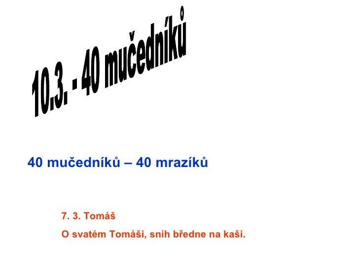 40 mučedníků – 40 mrazíků    7. 3. Tomáš    O svatém Tomáši, sníh bředne na kaši.