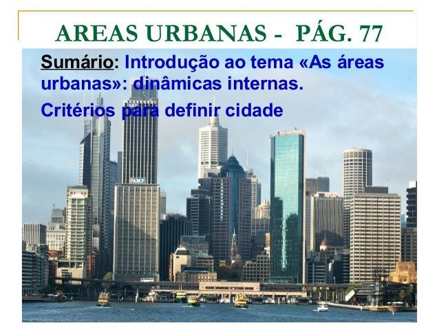 AREAS URBANAS - PÁG. 77 Sumário: Introdução ao tema «As áreas urbanas»: dinâmicas internas. Critérios para definir cidade