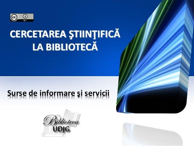 CERCETAREA ŞTIINŢIFICĂ LA BIBLIOTECĂ  Surse de informare şi servicii