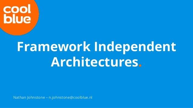 Framework Independent Architectures. Nathan Johnstone – n.johnstone@coolblue.nl