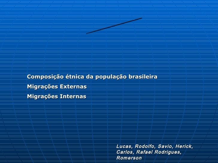 Composição étnica da população brasileira Migrações Externas Migrações Internas                                Lucas, Rodo...