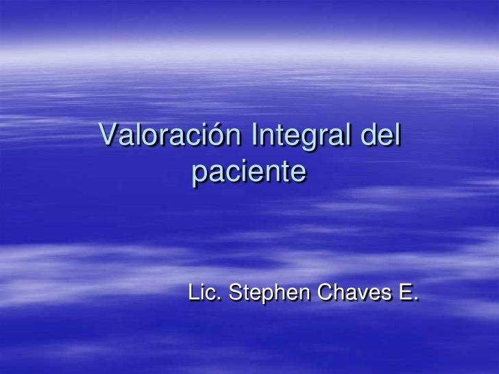 Valoración Integral del paciente<br />Lic. Stephen Chaves E.<br />