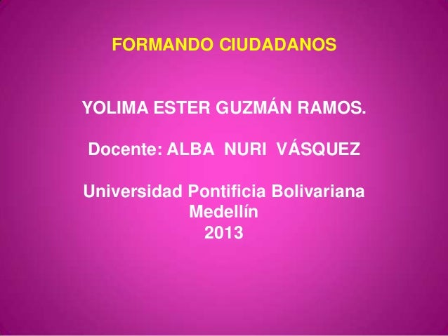 FORMANDO CIUDADANOSYOLIMA ESTER GUZMÁN RAMOS.Docente: ALBA NURI VÁSQUEZUniversidad Pontificia BolivarianaMedellín2013