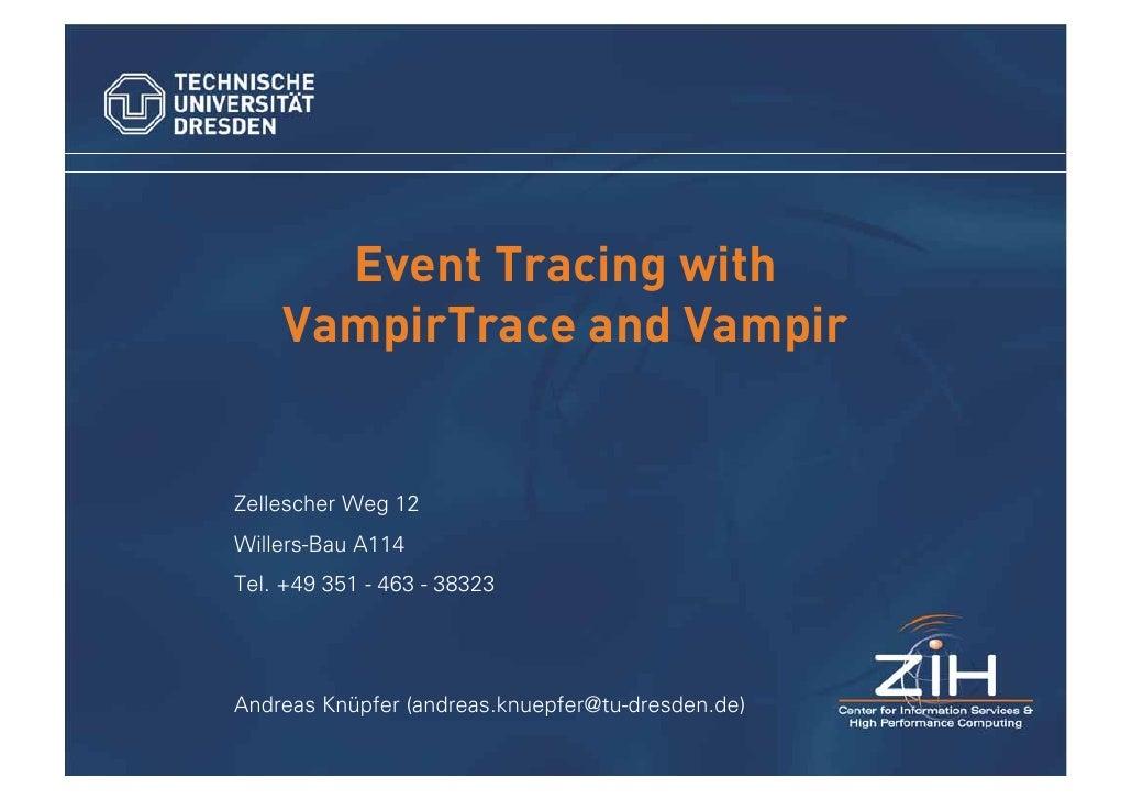 Event Tracing with     VampirTrace and Vampir   Zellescher Weg 12 Willers-Bau A114 Tel. +49 351 - 463 - 38323     Andreas ...