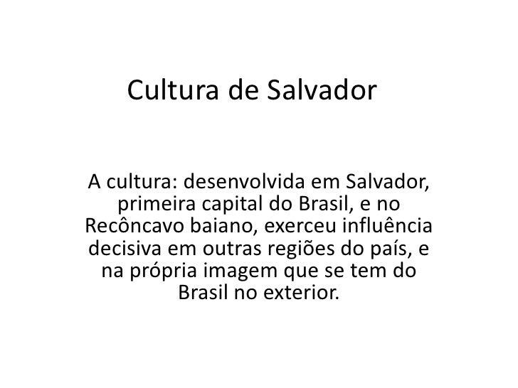 Cultura de Salvador<br />A cultura: desenvolvida em Salvador, primeira capital do Brasil, e no Recôncavo baiano, exerceu i...