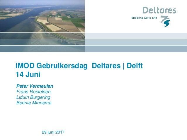 iMOD Gebruikersdag Deltares | Delft 14 Juni 29 juni 2017 Peter Vermeulen Frans Roelofsen, Liduin Burgering Bennie Minnema