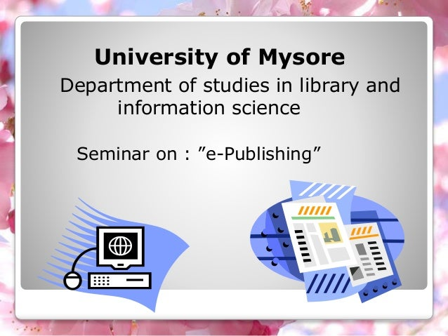 """University of Mysore Department of studies in library and information science Seminar on : """"e-Publishing"""""""