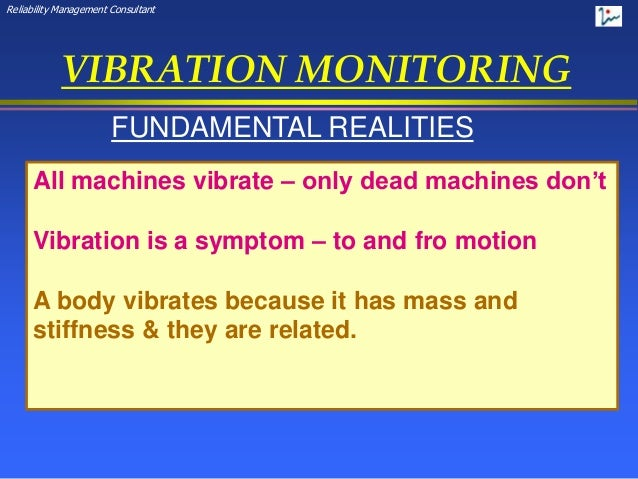 Reliability Management Consultant VIBRATION MONITORING FUNDAMENTAL REALITIES All machines vibrate – only dead machines don...