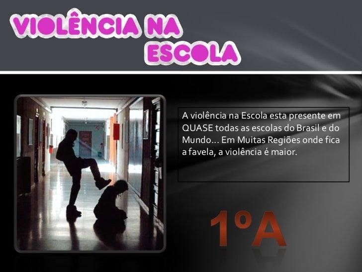 A violência na Escola esta presente em QUASE todas as escolas do Brasil e do Mundo... Em Muitas Regiões onde fica a favela...
