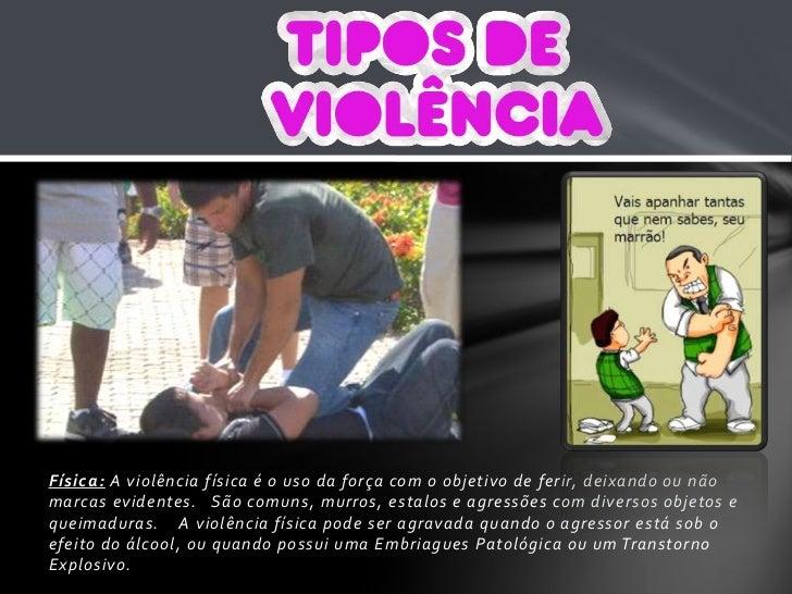 Física: A violência física é o uso da força com o objetivo de ferir, deixando ou não marcas evidentes.   São comuns, murro...