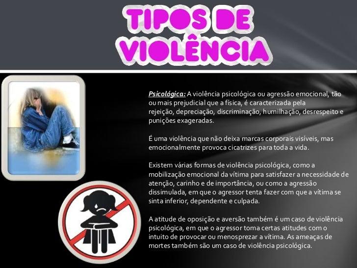Psicológica: A violência psicológica ou agressão emocional, tão ou mais prejudicial que a física, é caracterizada pela rej...