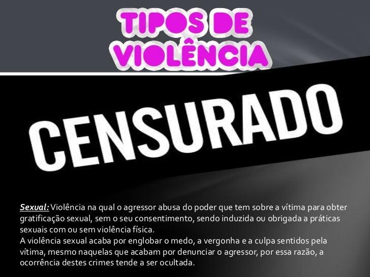 Sexual: Violência na qual o agressor abusa do poder que tem sobre a vítima para obter gratificação sexual, sem o seu conse...