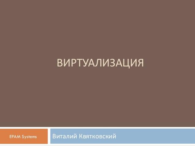 ВИРТУАЛИЗАЦИЯ Виталий КвятковскийEPAM Systems