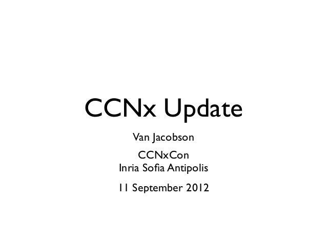 CCNx Update     Van Jacobson       CCNxCon  Inria Sofia Antipolis  11 September 2012