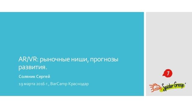 AR/VR:рыночныениши,прогнозы развития. Соляник Сергей 19 марта 2016 г., BarCamp Краснодар
