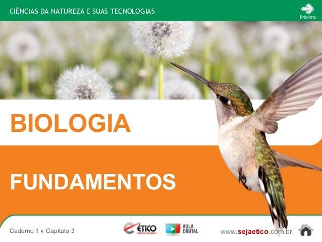CIÊNCIAS DA NATUREZA E SUAS TECNOLOGIAS BIOLOGIA www.sejaetico.com.br Próximo Caderno 1 » Capítulo 3 FUNDAMENTOS