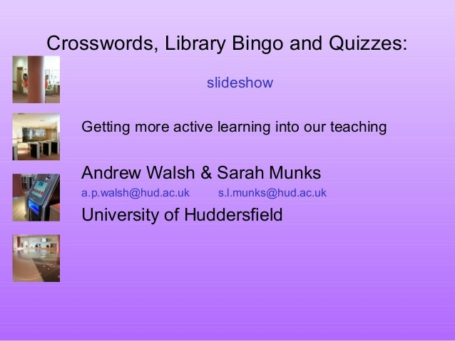 Crosswords, Library Bingo and Quizzes: slideshow Getting more active learning into our teaching Andrew Walsh & Sarah Munks...