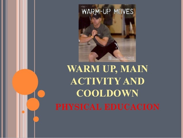 WARM UP, MAIN ACTIVITY AND COOLDOWN PHYSICAL EDUCACION