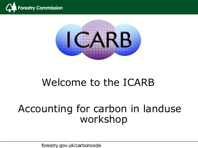 Welcome to the ICARBAccounting for carbon in landuse            workshop    forestry.gov.uk/carboncode