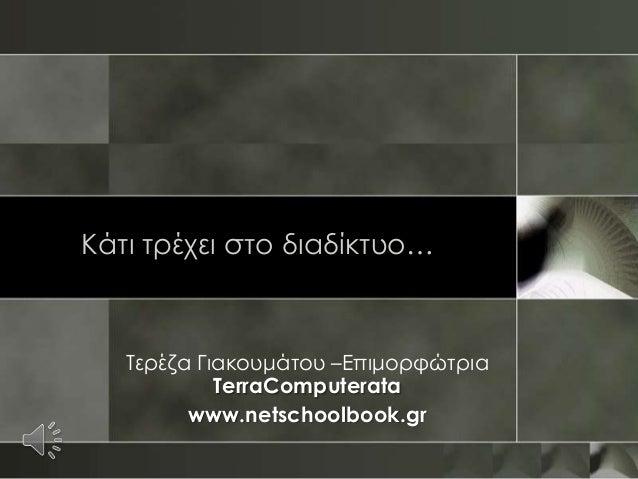 Κάτι τρέχει στο διαδίκτυο…   Τερέζα Γιακουμάτου –Επιμορφώτρια            TerraComputerata         www.netschoolbook.gr