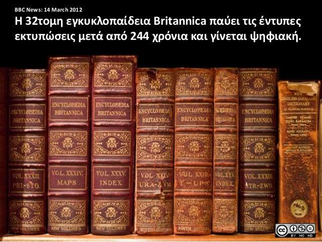 BBC News: 14 March 2012Η 32τομη εγκυκλοπαίδεια Britannica παφει τισ ζντυπεσεκτυπώςεισ μετά από 244 χρόνια και γίνεται ψηφι...