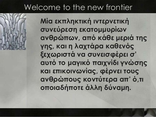 Welcome to the new frontier    Μία εκπληκτική ιντερνετική    συνεύρεση εκατομμυρίων    ανθρώπων, από κάθε μεριά της    γης...