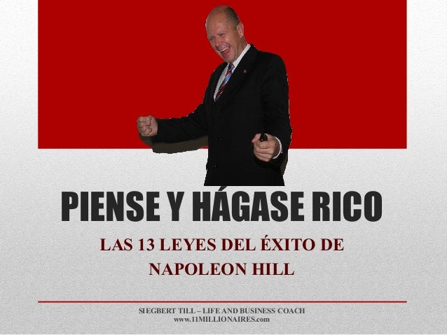 PIENSE Y HÁGASE RICO LAS 13 LEYES DEL ÉXITO DE NAPOLEON HILL SIEGBERT TILL – LIFE AND BUSINESS COACH www.11MILLIONAIRES.com