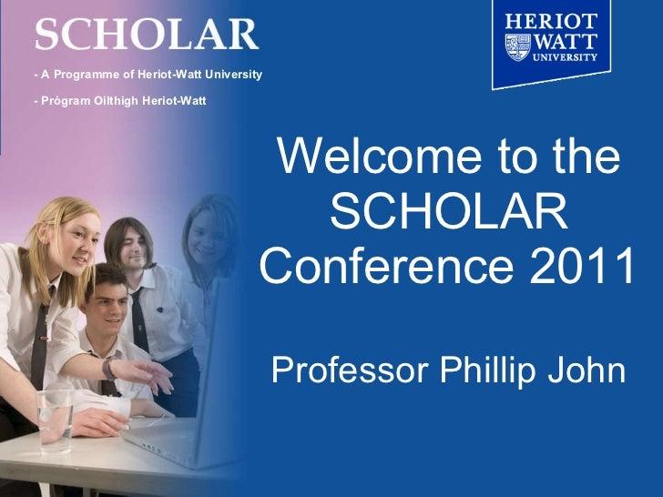Welcome to the SCHOLAR Conference 2011 Professor Phillip John - A Programme of Heriot-Watt University - Prògram Oilthigh H...