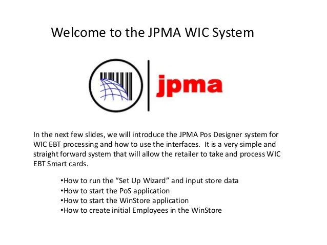 Welcome to the JPMA WIC System In the next few slides, we will introduce the JPMA Pos Designer system for WIC EBT processi...