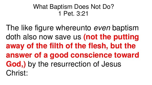 What Baptism Does Not Do? 1 Pet. 3:21 The like figure whereunto even baptism doth also now save us (not the putting away o...