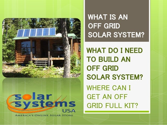 WHAT IS AN OFF GRID SOLAR SYSTEM? WHAT DO I NEED TO BUILD AN OFF GRID SOLAR SYSTEM? WHERE CAN I GET AN OFF GRID FULL KIT?