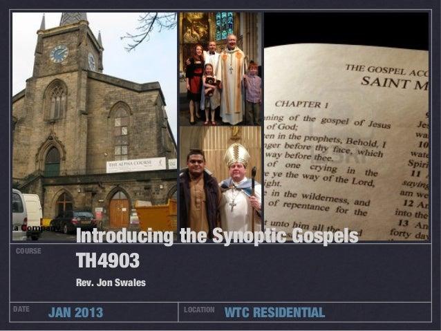 Introducing the Synoptic GospelsCOURSE            TH4903            Rev. Jon SwalesDATE         JAN 2013             LOCAT...