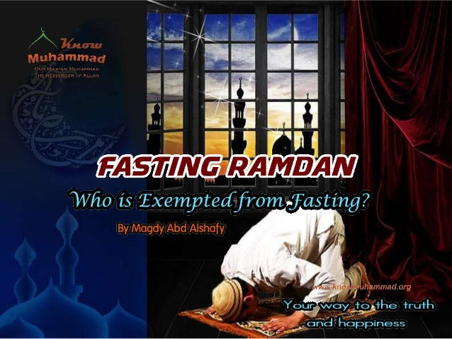 www.knowmuhammad.org The Sick Who is Exempted from Fasting? The Sick: Those who are sick but are able to fast must do so. ...