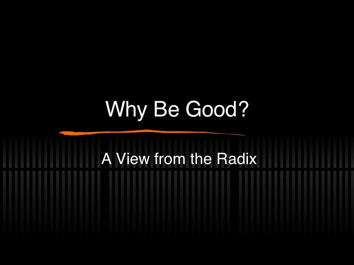 Why Be Good? A View from the Radix