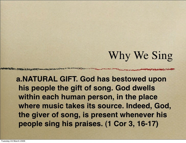 Why We Sing              a.NATURAL GIFT. God has bestowed upon               his people the gift of song. God dwells      ...