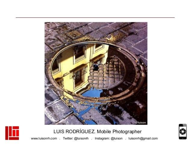 www.luisonrh.com . Twitter: @luisonrh . Instagram: @luison . luisonrh@gmail.com LUIS RODRÍGUEZ. Mobile Photographer