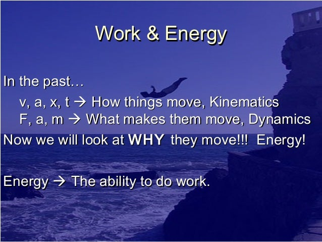 Work & Energy In the past… v, a, x, t  How things move, Kinematics F, a, m  What makes them move, Dynamics Now we will l...