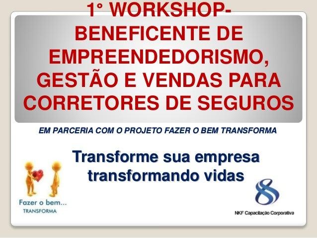 1° WORKSHOP- BENEFICENTE DE EMPREENDEDORISMO, GESTÃO E VENDAS PARA CORRETORES DE SEGUROS Transforme sua empresa transforma...