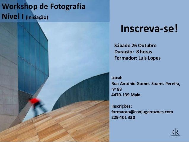 Workshop de Fotografia Nível I (iniciação)  Inscreva-se! Sábado 26 Outubro Duração: 8 horas Formador: Luis Lopes  Local: R...