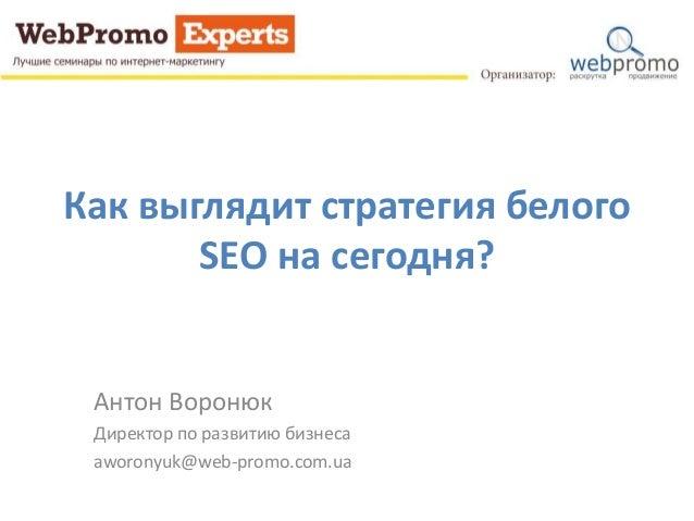 Как выглядит стратегия белого SEO на сегодня? Антон Воронюк Директор по развитию бизнеса aworonyuk@web-promo.com.ua