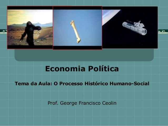 Economia Política Tema da Aula: O Processo Histórico Humano-Social Prof. George Francisco Ceolin